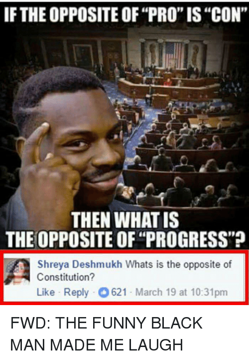 "Forwardsfromgrandma, March, and Laughing: IF THEOPPOSITE OF""PRO""IS""CON""  THEN WHAT IS  THE OPPOSITE OF ""PROGRESS""?  A Shreya Deshmukh Whats is the opposite of  Constitution?  Like Reply O 621-March 19 at 10:31pm FWD: THE FUNNY BLACK MAN MADE ME LAUGH"