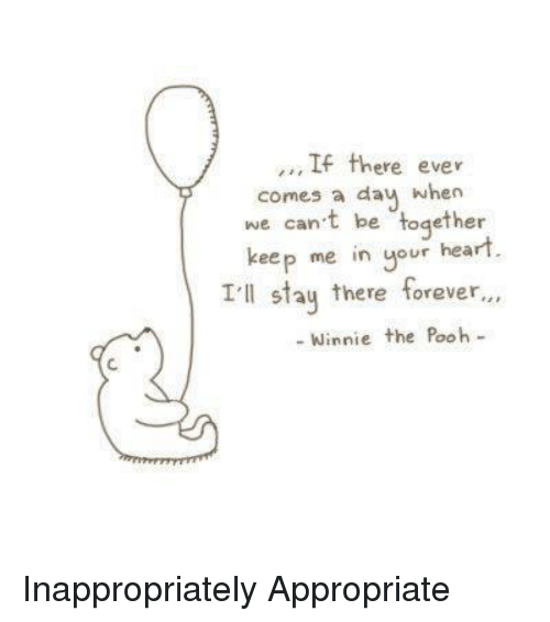 Moms, Winnie the Pooh, and Forever: If there ever  comes a day when  we can't be together  keep me in your heart  I'll stay there forever  Winnie the Pooh <Max> Inappropriately Appropriate