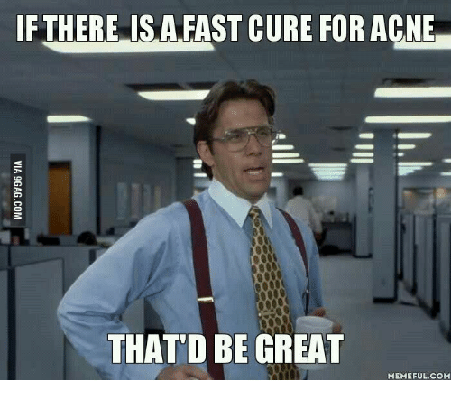 That D Be Great Meme: IF THERE IS A FAST CURE FOR ACNE  THAT D BE GREAT  MEMEFUL COM