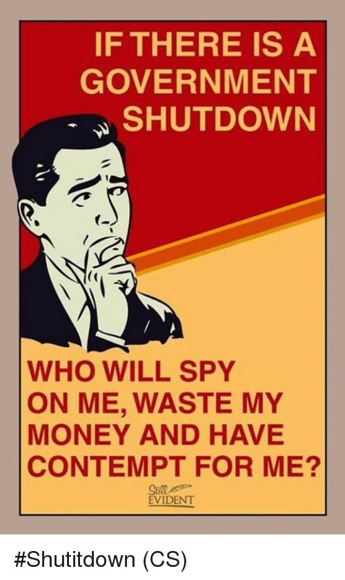 evident: IF THERE IS A  GOVERNMENT  SHUTDOWN  (o  WHO WILL SPY  ON ME, WASTE MY  MONEY AND HAVE  CONTEMPT FOR ME?  Sill  EVIDENT #Shutitdown (CS)