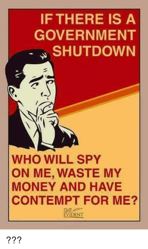 Contemption: IF THERE IS A  GOVERNMENT  SHUTDOWN  WHO WILL SPY  ON ME, WASTE MY  MONEY AND HAVE  CONTEMPT FOR ME?  EVIDENT ???