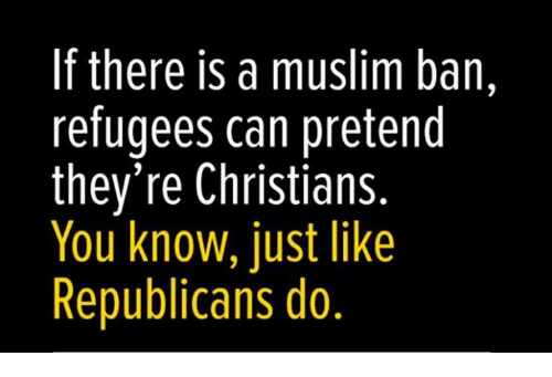 Memes, Muslim, and 🤖: If there is a muslim ban,  refugees can pretend  they're Christians.  You know, just like  Republicans do,