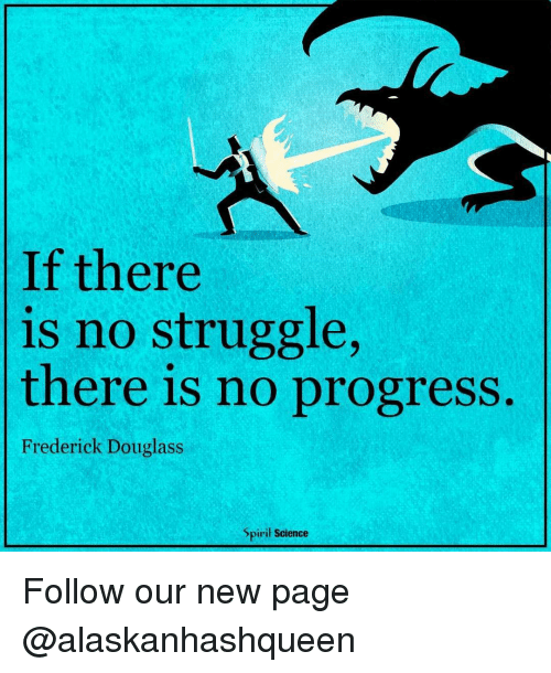 Frederick Douglass: If there  is no struggle  there is no progress.  Frederick Douglass  piril Science Follow our new page @alaskanhashqueen