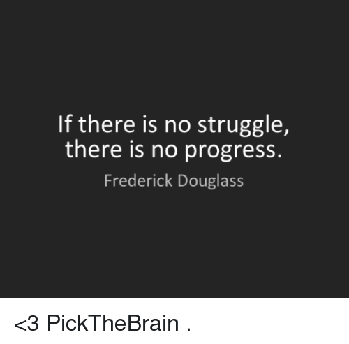 Frederick Douglass: If there is no struggle,  there is no progress.  Frederick Douglass <3 PickTheBrain  .