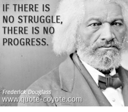 understanding the quote of frederick douglass regarding the importance of struggle to progress Quote 1: the whisper that my master was my father, may or may not be true and, true or false, it is of but little consequence to my purpose whilst the fact remains, in all its glaring odiousness, that slaveholders have ordained, and by law established, that the children of slave women shall in all.