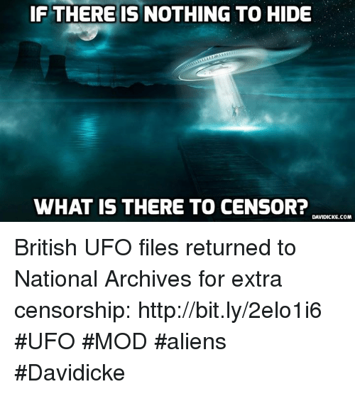 ufo: IF THERE IS NOTHING TO HIDE  WHAT IS THERE TO CENSOR?  DAVIDICKE.COM British UFO files returned to National Archives for extra censorship: http://bit.ly/2elo1i6 #UFO #MOD #aliens #Davidicke
