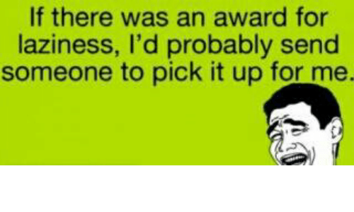 Lazy, Memes, and Laziness: If there was a  award for  laziness, I'd probably send  someone to pick it up for me