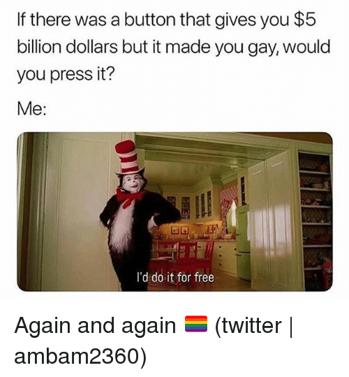 Twitter, Free, and Grindr: If there was a button that gives you $5  billion dollars but it made you gay, would  you press it?  Me:  I'd do it for free Again and again 🏳️🌈 (twitter | ambam2360)