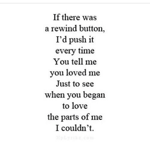 Parts: If there was  a rewind button,  I'd push it  every time  You tell me  you loved me  Just to see  when you began  to love  the parts of me  I couldn't  HpLyrik com