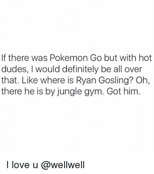 Definitely, Dude, and Funny: If there was Pokemon Go but with hot  dudes, I would definitely be all over  that. Like where is Ryan Gosling? Oh,  there he is by jungle gym. Got him I love u @wellwell
