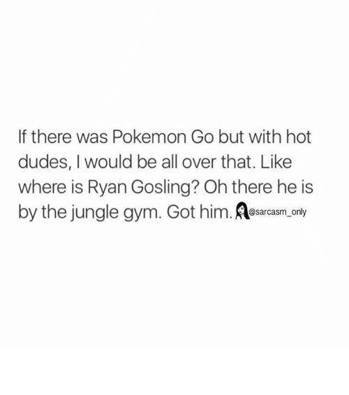 Dude, Funny, and Gym: If there was Pokemon Go but with hot  dudes, I would be all over that. Like  where is Ryan Gosling? Ohthere he is  by the jungle gym. Got him  @sarcasm only ⠀