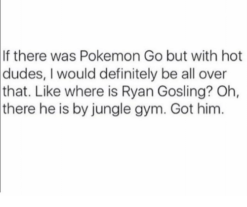Dank, Definitely, and Dude: If there was Pokemon Go but with hot  dudes, I would definitely be all over  that. Like where is Ryan Gosling? Oh,  there he is by jungle gym. Got him