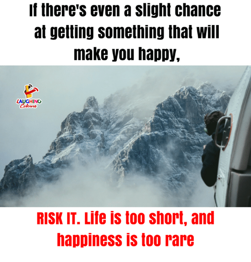 Life, Happy, and Happiness: If there's even a slight chance  at getting something that will  make you happy,  LAUGHING  RISK IT. Life is too short, and  happiness is too rare