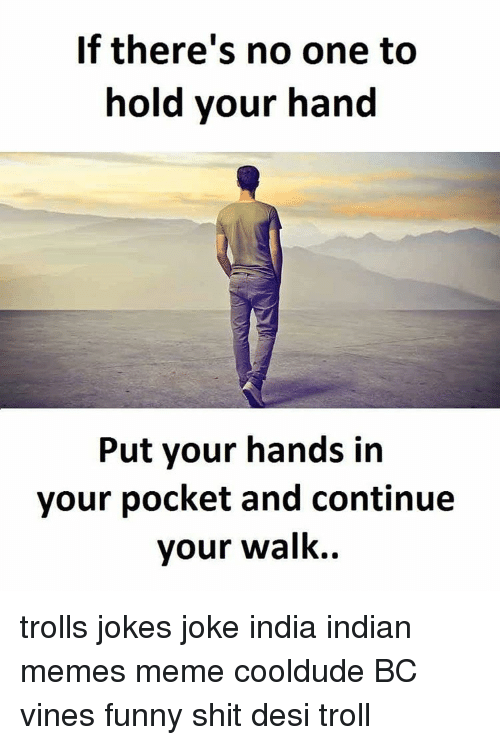 Troll Joke: If there's no one to  hold your hand  Put your hands in  your pocket and continue  your walk. trolls jokes joke india indian memes meme cooldude BC vines funny shit desi troll