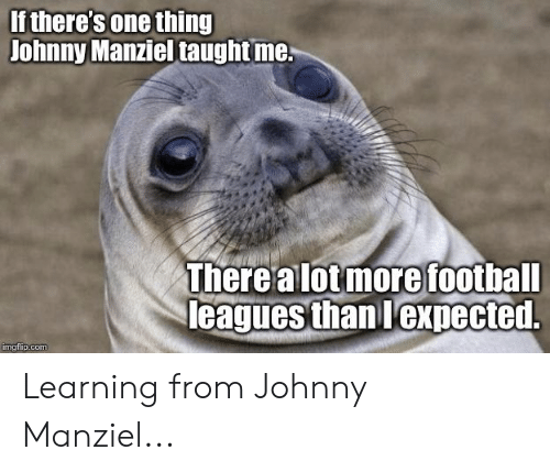 Johnny Manziel: If there's one thing  Johnny Manziel taughtme  There alotmore foothall  eagues than lexpected.  mgrlip.com Learning from Johnny Manziel...