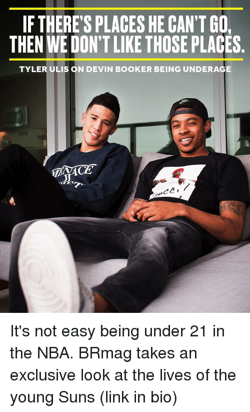 Sports: IF THERE'S PLACES HE CAN'T GO  THEN WE DON'T LIKE THOSE PLACES  TYLER ULIS ON DEVIN BOOKER BEING UNDERAGE  C2 It's not easy being under 21 in the NBA. BRmag takes an exclusive look at the lives of the young Suns (link in bio)