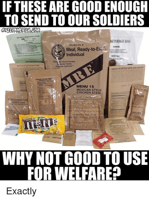 mre: IF THESE ARE GOOD ENOUGH  TO SEND TO OUR SOLDIERS  MRE (MEAL READY-TO-EAT) HEATER  uS  00421  8970-01 321-3153  ARNING  EVERAGE BAG  PEELABLE SEAL  WARNING  Meal, Ready-to-  Individual  DIRECTIONS  Warfig nter Recommended  Warfighter Tested  Warfighter Approved  OPERATING  MEXICAN STYLE CHICKEN STEW  SANTA FE STYLE RICE AND BEANS  CHEESE FILLED PR  CHEDDAR FLAVOR  Nutrition Facts  MENU 15  MEXICAN STYLE  CHICKEN STEW  Nutrition Facts E  OİERAGE BASE POW  LEMON LIME  CAND ARTIFICIALELA  NEWT 1.33 C2 (37.8g)  VEGETABLE CRA K as  1202  reean brhed  Net Welit 15ros  S.F. CA. LIGHTHOUS  Coftee, Jnstant, Type m  Freeze dried  WHY NOT GOOD TO USE  FOR WELFARE? Exactly