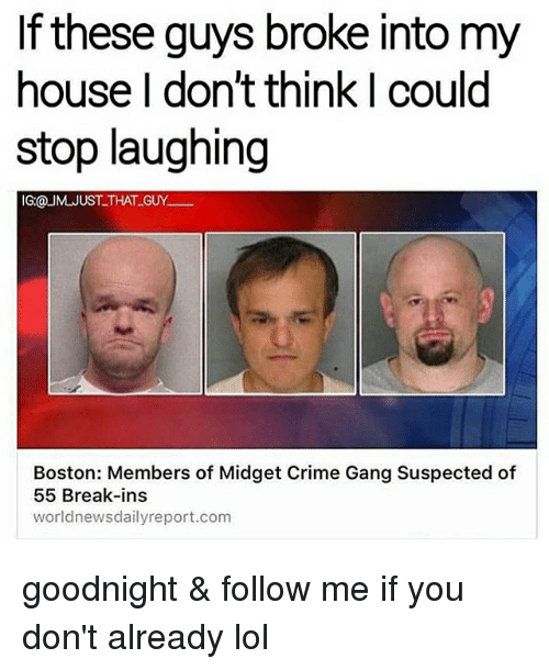 Crime, Lol, and Memes: If these guys broke into my  house I don't think I could  stop laughing  IG:@ UM JUST THAT GUY  Boston: Members of Midget Crime Gang Suspected of  55 Break-ins  world newsdailyreport.com goodnight & follow me if you don't already lol