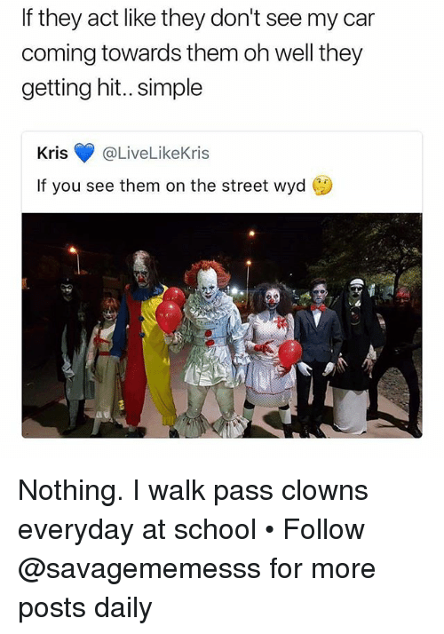 Memes, School, and Wyd: If they act like they don't see my car  coming towards them oh well they  getting hit.. simple  Kris·@LiveLikeKris  If you see them on the street wyd Nothing. I walk pass clowns everyday at school • Follow @savagememesss for more posts daily