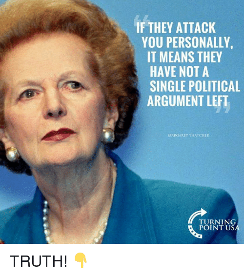 Memes, Margaret Thatcher, and Truth: IF THEY ATTACK  YOU PERSONALLY,  IT MEANS THEY  HAVE NOT A  SINGLE POLITICAL  ARGUMENT LEFT  MARGARET THATCHER  TURNING  POINT US TRUTH! 👇