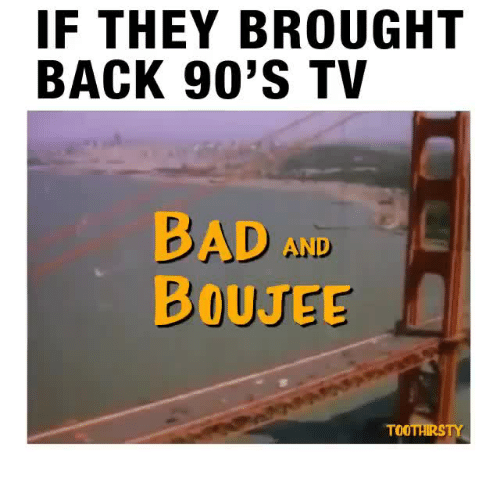 Bad And Boujee: IF THEY BROUGHT  BACK 90'S TV  BAD AND  BOUJEE  TOOTHIRSTY