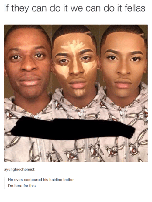 Hairline, Humans of Tumblr, and Fella: If they can do it we can do it fellas  ayung biochemist  He even contoured his hairline better  I'm here for this