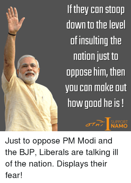 bjp: If they can stoop  down to the level  of insulting the  nation just to  oppose him, then  you can make out  how good he is!  SUPPORT  NAMO Just to oppose PM Modi and the BJP, Liberals are talking ill of the nation. Displays their fear!