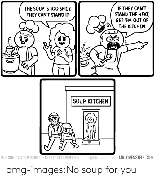 soup kitchen: IF THEY CANT  STAND THE HEAT,  GET 'EM OUT OF  THE KITCHEN  THE SOUP IS TOO SPICY  THEY CAN'T STAND IT  SOUP KITCHEN  THIS COMIC MADE POSSIBLE THANKS TO SEAN PETERSON @MrLovenstein MRLOVENSTEIN.COM omg-images:No soup for you