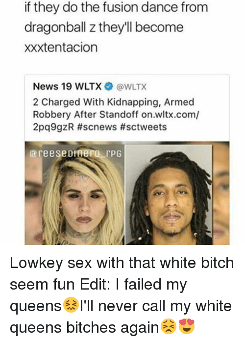 White Bitch: if they do the fusion dance from  dragonball z they'll become  xxxtentacion  News 19 WLTX  (a WLTX  2 Charged With Kidnapping, Armed  Robbery After Standoff on.wltx.com/  2pq9gzR #scnews #sctweets  reese DraeRO rpG Lowkey sex with that white bitch seem fun Edit: I failed my queens😖I'll never call my white queens bitches again😣😍