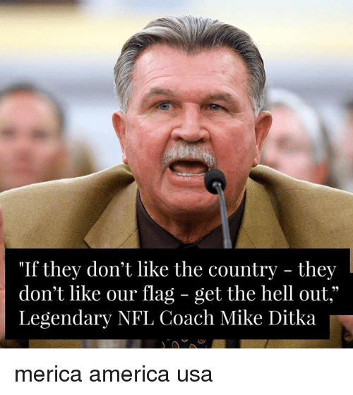 "America, Memes, and Mike Ditka: ""If they don't like the country - they  don't like our flag - get the hell out,""  Legendary NFL Coach Mike Ditka merica america usa"