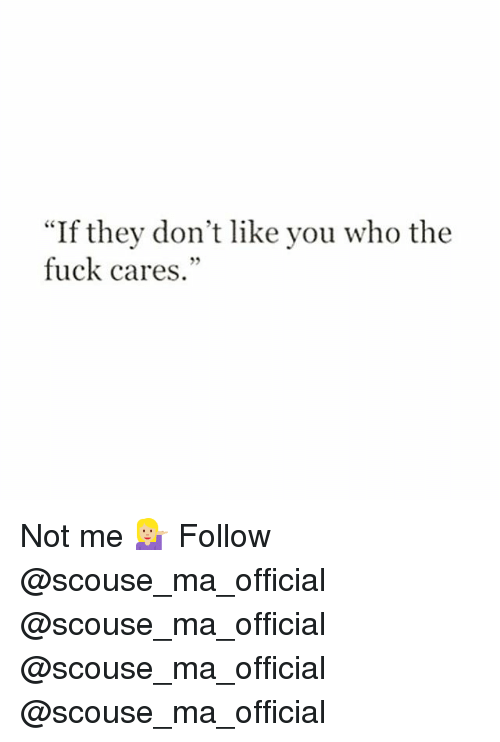 "Memes, Fuck, and 🤖: ""If they don't like you who the  fuck cares."" Not me 💁🏼 Follow @scouse_ma_official @scouse_ma_official @scouse_ma_official @scouse_ma_official"