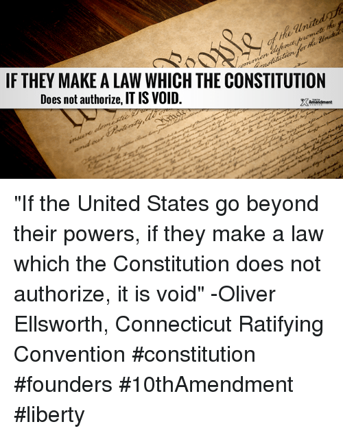 "Doe, Memes, and Connecticut: IF THEY MAKE ALAW WHICH THE CONSTITUTION  Does not authorize, IT IS VOID.  XAmendment ""If the United States go beyond their powers, if they make a law which the Constitution does not authorize, it is void"" -Oliver Ellsworth, Connecticut Ratifying Convention  #constitution #founders #10thAmendment #liberty"