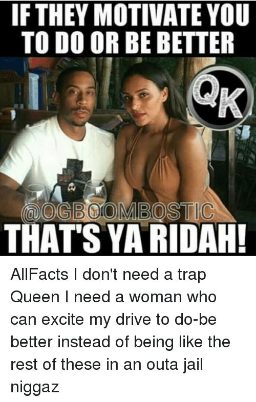 Memes, Trap Queen, and 🤖: IF THEY MOTIVATE YOU  TO DO OR BE BETTER  THAT'S YARIDAH! AllFacts I don't need a trap Queen I need a woman who can excite my drive to do-be better instead of being like the rest of these in an outa jail niggaz