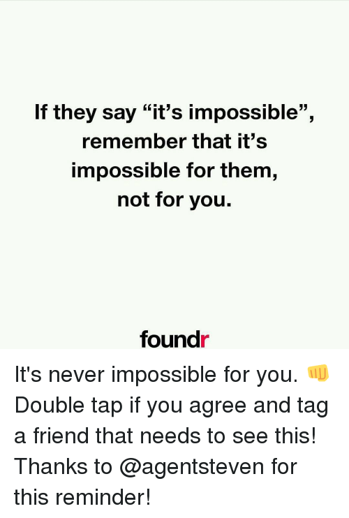"""Found It: If they say """"it's impossible"""",  remember that it's  impossible for them,  not for you.  found It's never impossible for you. 👊 Double tap if you agree and tag a friend that needs to see this! Thanks to @agentsteven for this reminder!"""