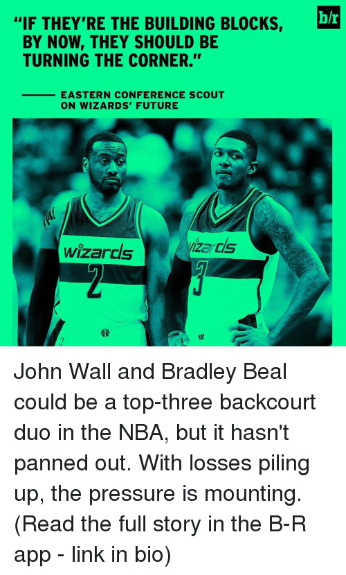 """bradley beal: IF THEY'RE THE BUILDING BLOCKS,  h/r  BY NOW THEY SHOULD BE  TURNING THE CORNER.""""  EASTERN CONFERENCE SCOUT  ON WIZARDS' FUTURE  izsals  Wizards John Wall and Bradley Beal could be a top-three backcourt duo in the NBA, but it hasn't panned out. With losses piling up, the pressure is mounting. (Read the full story in the B-R app - link in bio)"""