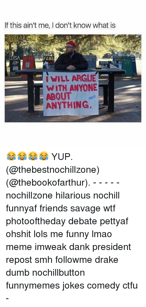 Arguing, Ctfu, and Dank: If this ain't me, I don't know what is  AHC  I WILL ARGUE  E  WITH ANYONE  ABOUT  ANYTHING. 😂😂😂😂 YUP. (@thebestnochillzone) (@thebookofarthur). - - - - - nochillzone hilarious nochill funnyaf friends savage wtf photooftheday debate pettyaf ohshit lols me funny lmao meme imweak dank president repost smh followme drake dumb nochillbutton funnymemes jokes comedy ctfu -