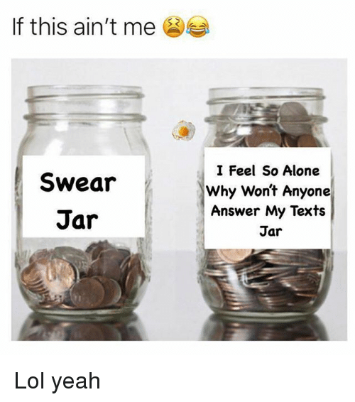 Being Alone, Lol, and Memes: If this ain't me  Swear  Jar  I Feel So Alone  Why Wont Anyone  Answer My Texts  Jar Lol yeah
