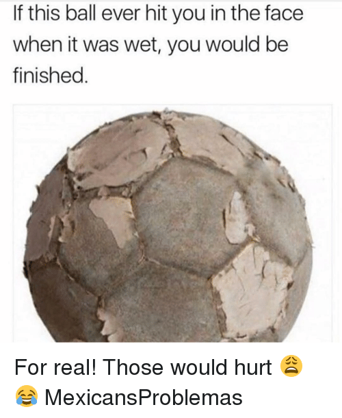 Memes, 🤖, and Wet: If this ball ever hit you in the face  when it was wet, you would be  finished For real! Those would hurt 😩😂 MexicansProblemas