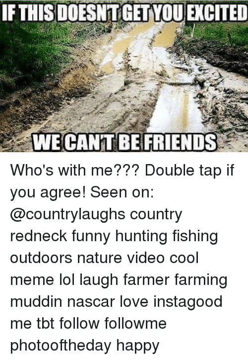 Cool Meme: IF THIS DOESNT GET YOU EXCITED  WE CAN'T BE FRIENDS Who's with me??? Double tap if you agree! Seen on: @countrylaughs country redneck funny hunting fishing outdoors nature video cool meme lol laugh farmer farming muddin nascar love instagood me tbt follow followme photooftheday happy