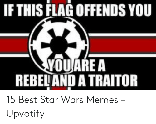 Star Wars Memes: IF THIS FLAG OFFENDS YOU  YOUARE A  REBELAND A TRAITOR 15 Best Star Wars Memes – Upvotify