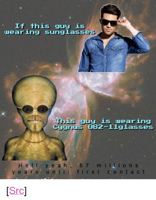 "Reddit, Com, and Til: If this guy is  uearing sunglasse  This guy is wearing  Cygnus 0B2-1iglasses  H ell ye ah 6  y e a rs un til first contact  m iions <p>[<a href=""https://www.reddit.com/r/surrealmemes/comments/8ofrzh/oh_no_prepare_your_trading_coins/"">Src</a>]</p>"