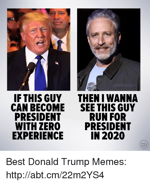 Trump Meme: IF THIS GUY  THEN IWANNA  CAN BECOME  SEE THIS GUY  PRESIDENT  RUN FOR  WITH ZERO  PRESIDENT  IN 2020  EXPERIENCE Best Donald Trump Memes: http://abt.cm/22m2YS4