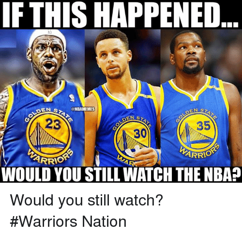 Nba, Warriors, and Watch: IF THIS HAPPENED  S@NBAMEMES  23  35  30  ARRIO  WOULD YOU STILL WATCH THE NBA? Would you still watch? #Warriors Nation