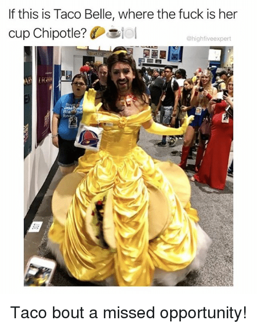 Chipotle, Memes, and Fuck: If this is Taco Belle, where the fuck is her  cup Chipotle?lo  @highfiveexpert Taco bout a missed opportunity!