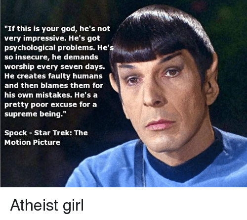 """Atheistism: """"If this is your god, he's not  very impressive. He's got  psychological problems. He's  so insecure, he demands  worship every seven days.  He creates faulty humans  and then blames them for  his own mistakes. He's a  pretty poor excuse for a  supreme being.""""  Spock Star Trek: The  Motion Picture Atheist girl"""