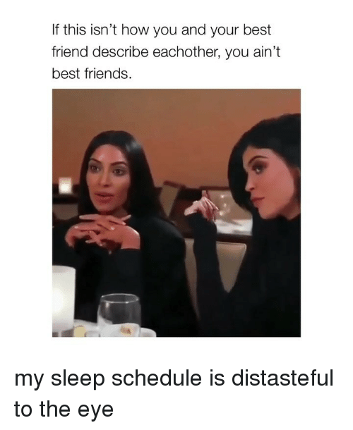 Best Friend, Friends, and Best: If this isn't how you and your best  friend describe eachother, you ain't  best friends my sleep schedule is distasteful to the eye