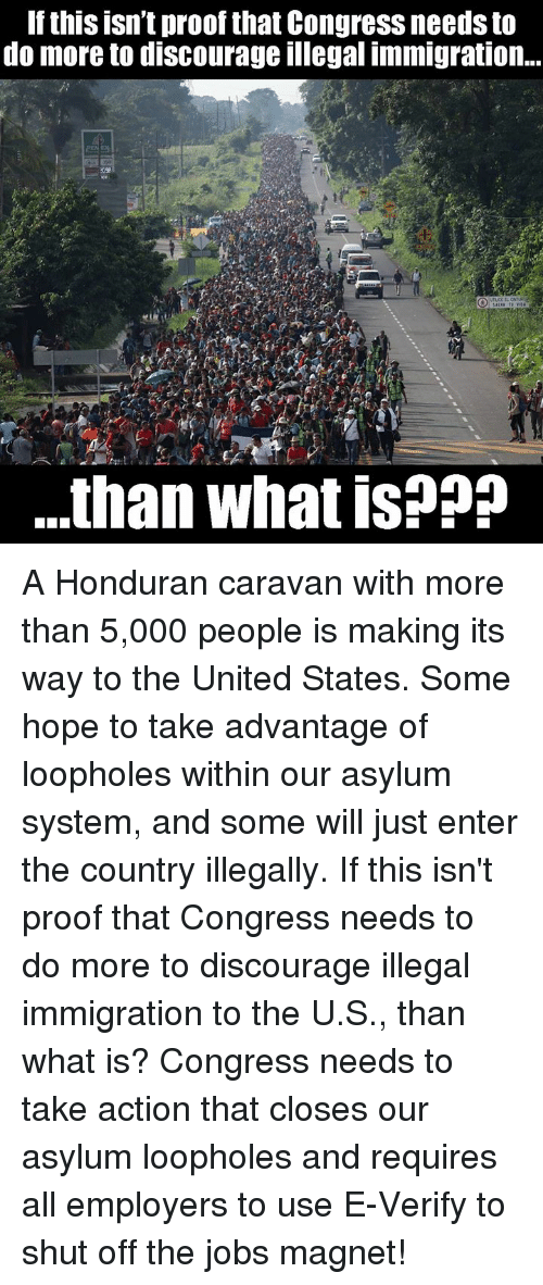 illegal immigration: If this isn't proof that Congress needs to  do more to discourage illegal immigration..  .than what is??? A Honduran caravan with more than 5,000 people is making its way to the United States. Some hope to take advantage of loopholes within our asylum system, and some will just enter the country illegally.  If this isn't proof that Congress needs to do more to discourage illegal immigration to the U.S., than what is?  Congress needs to take action that closes our asylum loopholes and requires all employers to use E-Verify to shut off the jobs magnet!