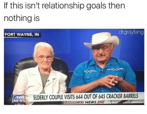 Dank, Goals, and News: If this isn't relationship goals then  nothing is  drgrayfang  FORT WAYNE, IN  FOX  EWS  ELDERLY COUPLE VISITS 644 OUT OF 645 CRACKER BARRELS  AMERICAS NEWS HQ
