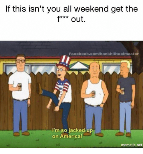 America, Facebook, and Memes: If this isn't you all weekend get the  f*** out.  Facebook.com/hankhilltoolmaster  I'm so jacked up  on America!  mematic.net