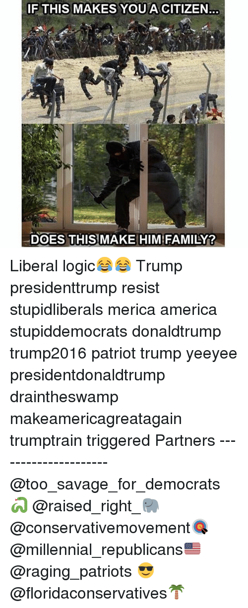 America, Family, and Logic: IF THIS MAKES YOU A CITIZEN.  DOES THISMAKE HIM FAMILY? Liberal logic😂😂 Trump presidenttrump resist stupidliberals merica america stupiddemocrats donaldtrump trump2016 patriot trump yeeyee presidentdonaldtrump draintheswamp makeamericagreatagain trumptrain triggered Partners --------------------- @too_savage_for_democrats🐍 @raised_right_🐘 @conservativemovement🎯 @millennial_republicans🇺🇸 @raging_patriots 😎 @floridaconservatives🌴